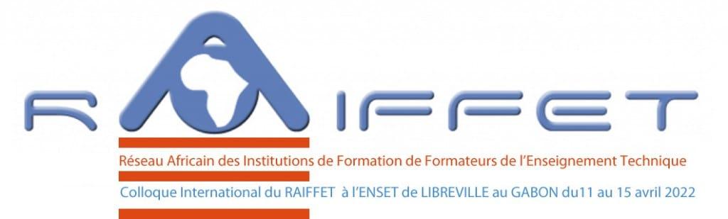 Appel à communications pour le 6ème Colloque International du RAIFFET Éducation technologique, formation professionnelle et nouveaux rapports aux savoirs ENSET de LIBREVILLE (GABON) 11 au 15 avril 2022